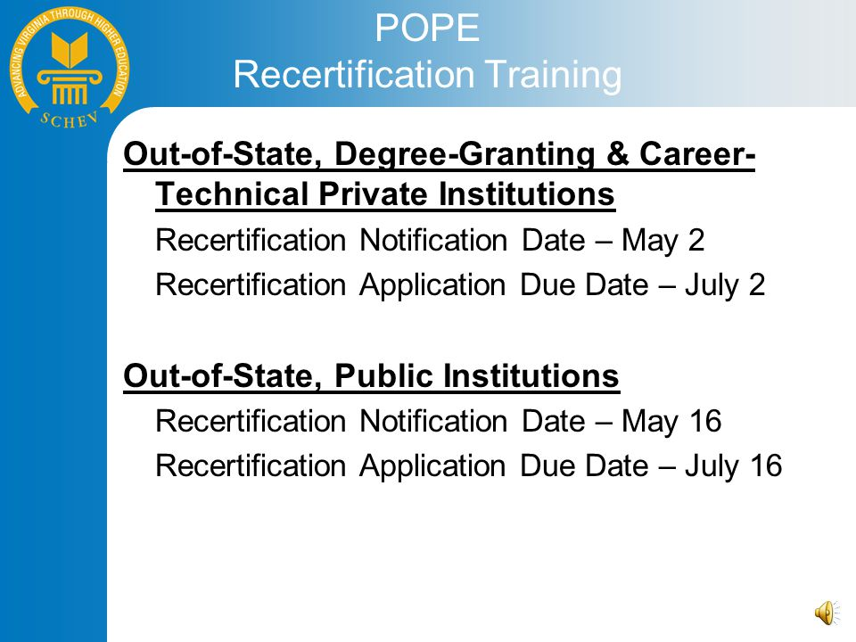 POPE Recertification Training Out-of-State, Degree-Granting & Career- Technical Private Institutions Recertification Notification Date – May 2 Recertification Application Due Date – July 2 Out-of-State, Public Institutions Recertification Notification Date – May 16 Recertification Application Due Date – July 16