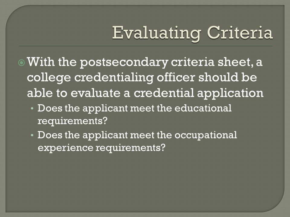  With the postsecondary criteria sheet, a college credentialing officer should be able to evaluate a credential application Does the applicant meet the educational requirements.