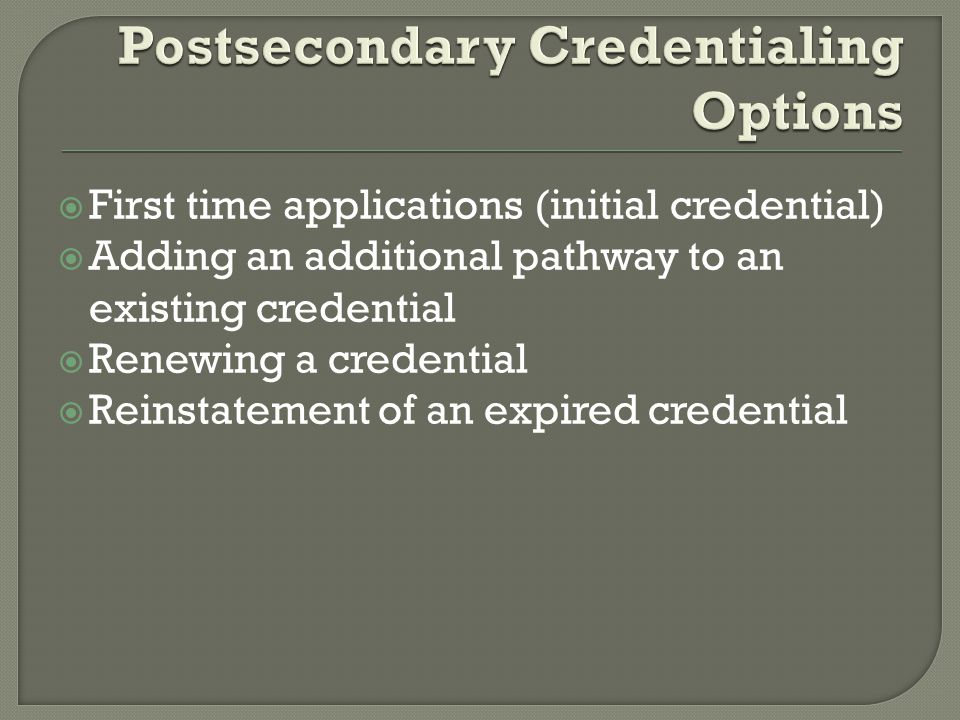  First time applications (initial credential)  Adding an additional pathway to an existing credential  Renewing a credential  Reinstatement of an expired credential