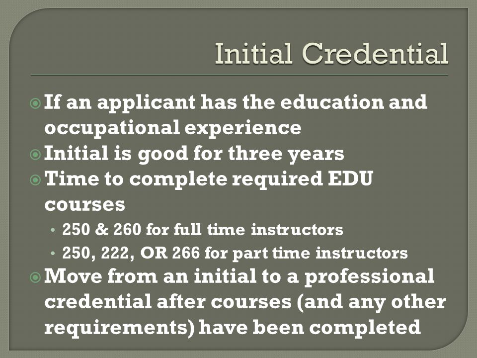  If an applicant has the education and occupational experience  Initial is good for three years  Time to complete required EDU courses 250 & 260 for full time instructors 250, 222, OR 266 for part time instructors  Move from an initial to a professional credential after courses (and any other requirements) have been completed