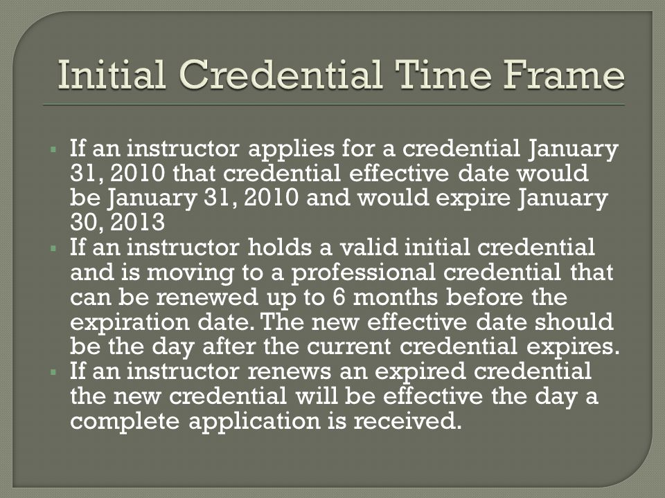  If an instructor applies for a credential January 31, 2010 that credential effective date would be January 31, 2010 and would expire January 30, 2013  If an instructor holds a valid initial credential and is moving to a professional credential that can be renewed up to 6 months before the expiration date.