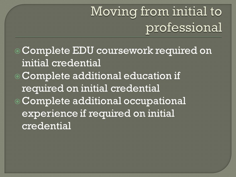  Complete EDU coursework required on initial credential  Complete additional education if required on initial credential  Complete additional occupational experience if required on initial credential