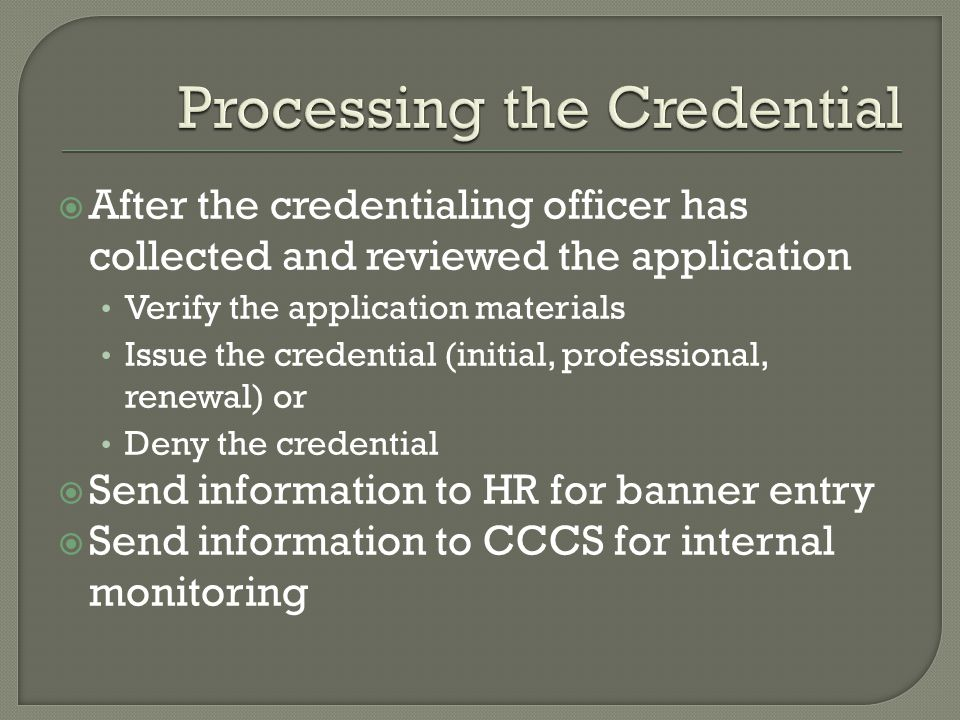  After the credentialing officer has collected and reviewed the application Verify the application materials Issue the credential (initial, professional, renewal) or Deny the credential  Send information to HR for banner entry  Send information to CCCS for internal monitoring
