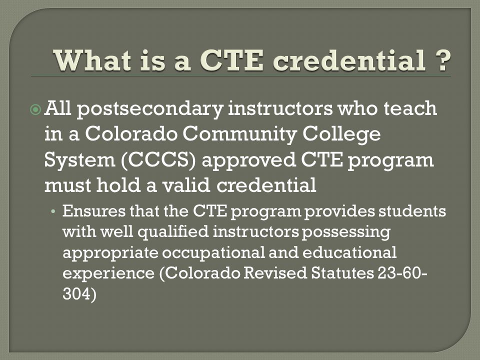  All postsecondary instructors who teach in a Colorado Community College System (CCCS) approved CTE program must hold a valid credential Ensures that the CTE program provides students with well qualified instructors possessing appropriate occupational and educational experience (Colorado Revised Statutes 23-60- 304)