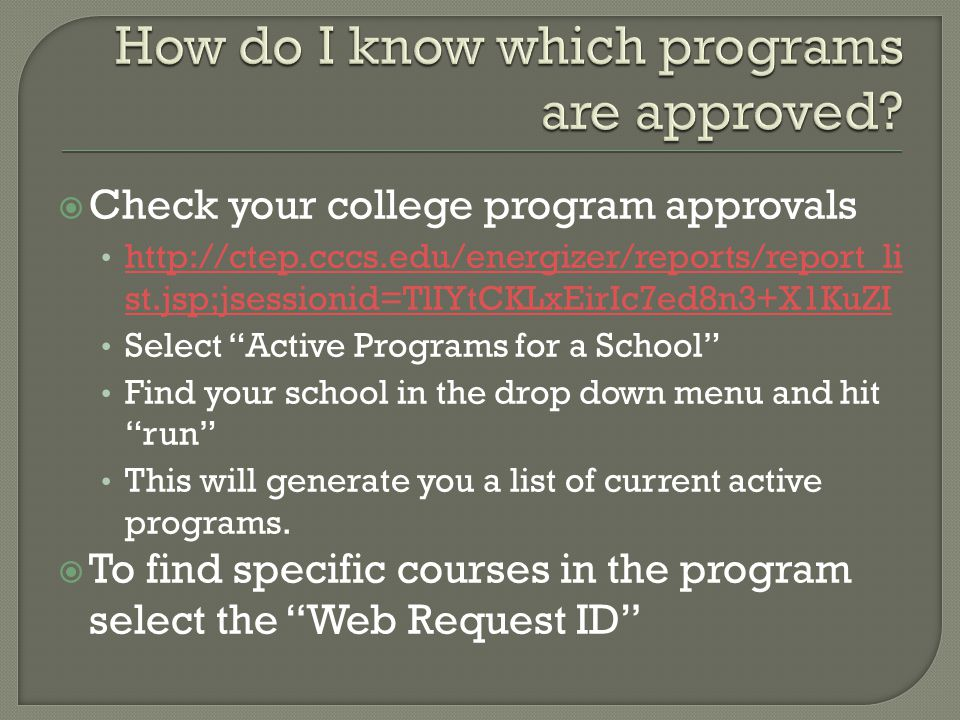  Check your college program approvals http://ctep.cccs.edu/energizer/reports/report_li st.jsp;jsessionid=TlIYtCKLxEirIc7ed8n3+X1KuZI http://ctep.cccs.edu/energizer/reports/report_li st.jsp;jsessionid=TlIYtCKLxEirIc7ed8n3+X1KuZI Select Active Programs for a School Find your school in the drop down menu and hit run This will generate you a list of current active programs.