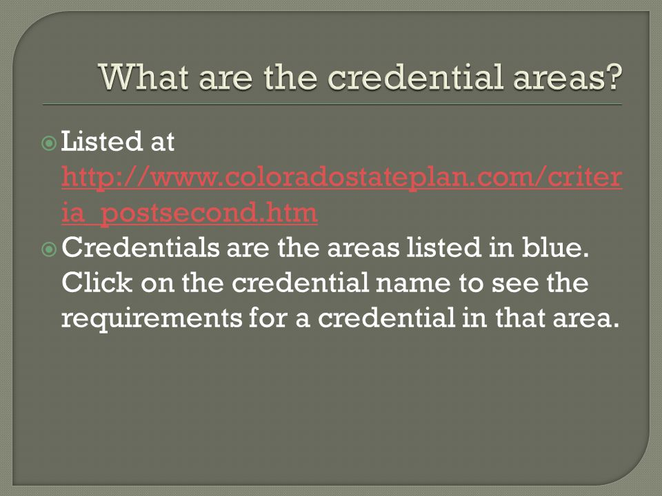  Listed at http://www.coloradostateplan.com/criter ia_postsecond.htm http://www.coloradostateplan.com/criter ia_postsecond.htm  Credentials are the areas listed in blue.