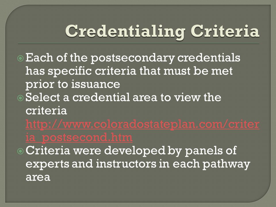  Each of the postsecondary credentials has specific criteria that must be met prior to issuance  Select a credential area to view the criteria http://www.coloradostateplan.com/criter ia_postsecond.htm http://www.coloradostateplan.com/criter ia_postsecond.htm  Criteria were developed by panels of experts and instructors in each pathway area