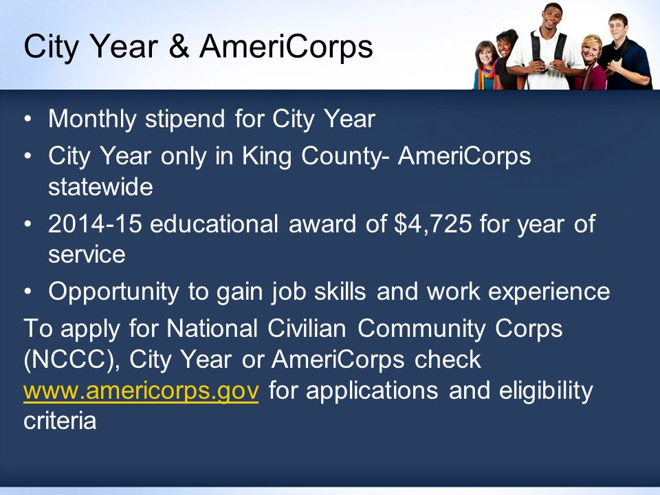 City Year & AmeriCorps Monthly stipend for City Year City Year only in King County- AmeriCorps statewide 2014-15 educational award of $4,725 for year of service Opportunity to gain job skills and work experience To apply for National Civilian Community Corps (NCCC), City Year or AmeriCorps check www.americorps.gov for applications and eligibility criteria www.americorps.gov
