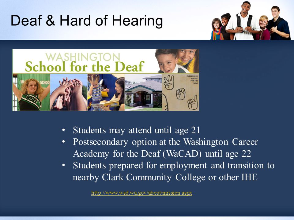 Deaf & Hard of Hearing Students may attend until age 21 Postsecondary option at the Washington Career Academy for the Deaf (WaCAD) until age 22 Students prepared for employment and transition to nearby Clark Community College or other IHE http://www.wsd.wa.gov/about/mission.aspx
