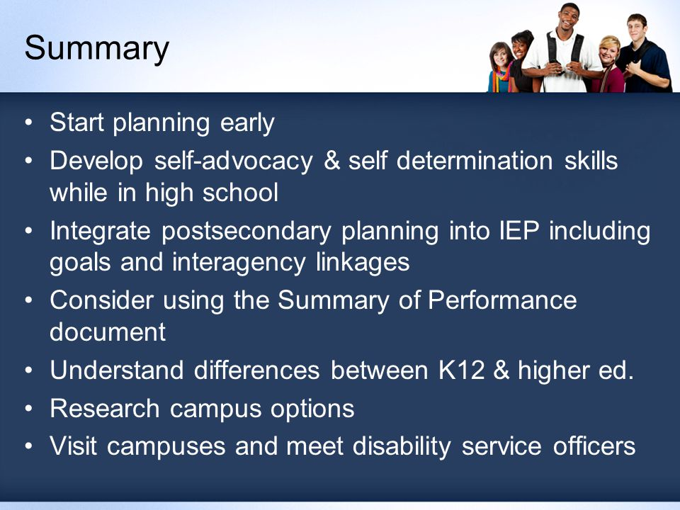 Summary Start planning early Develop self-advocacy & self determination skills while in high school Integrate postsecondary planning into IEP including goals and interagency linkages Consider using the Summary of Performance document Understand differences between K12 & higher ed.