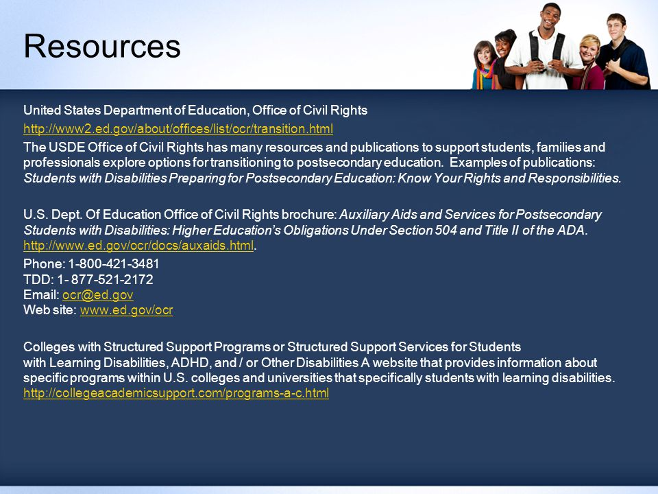 Resources United States Department of Education, Office of Civil Rights http://www2.ed.gov/about/offices/list/ocr/transition.html The USDE Office of Civil Rights has many resources and publications to support students, families and professionals explore options for transitioning to postsecondary education.