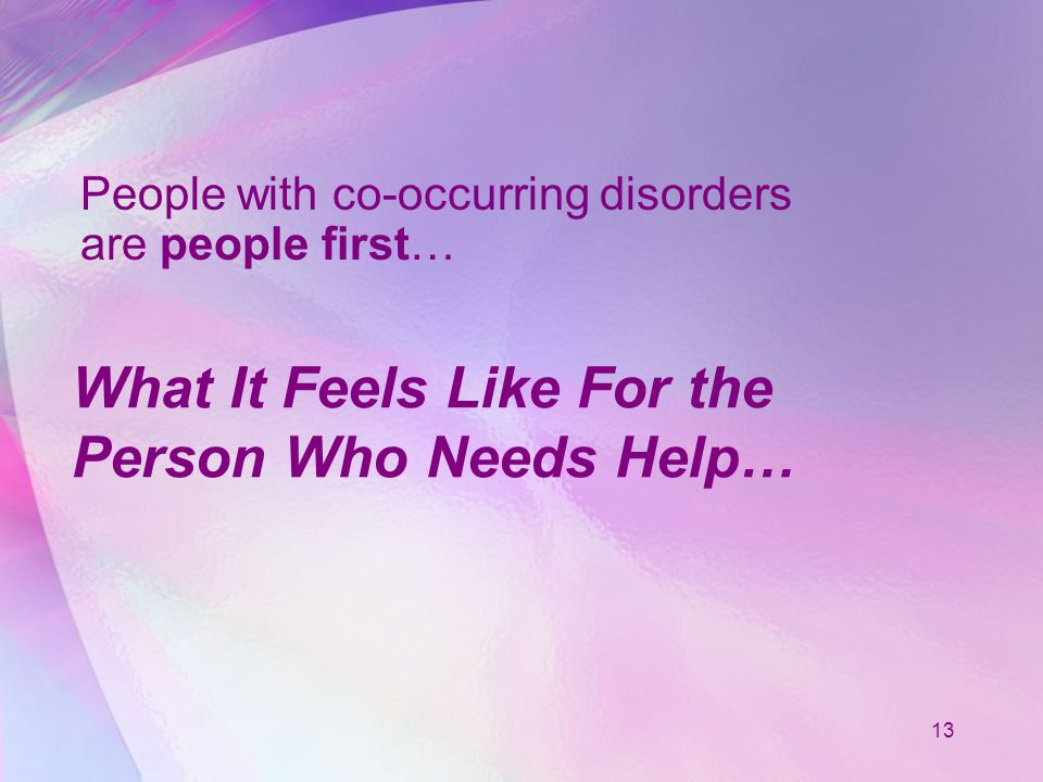 13 What It Feels Like For the Person Who Needs Help… People with co-occurring disorders are people first…