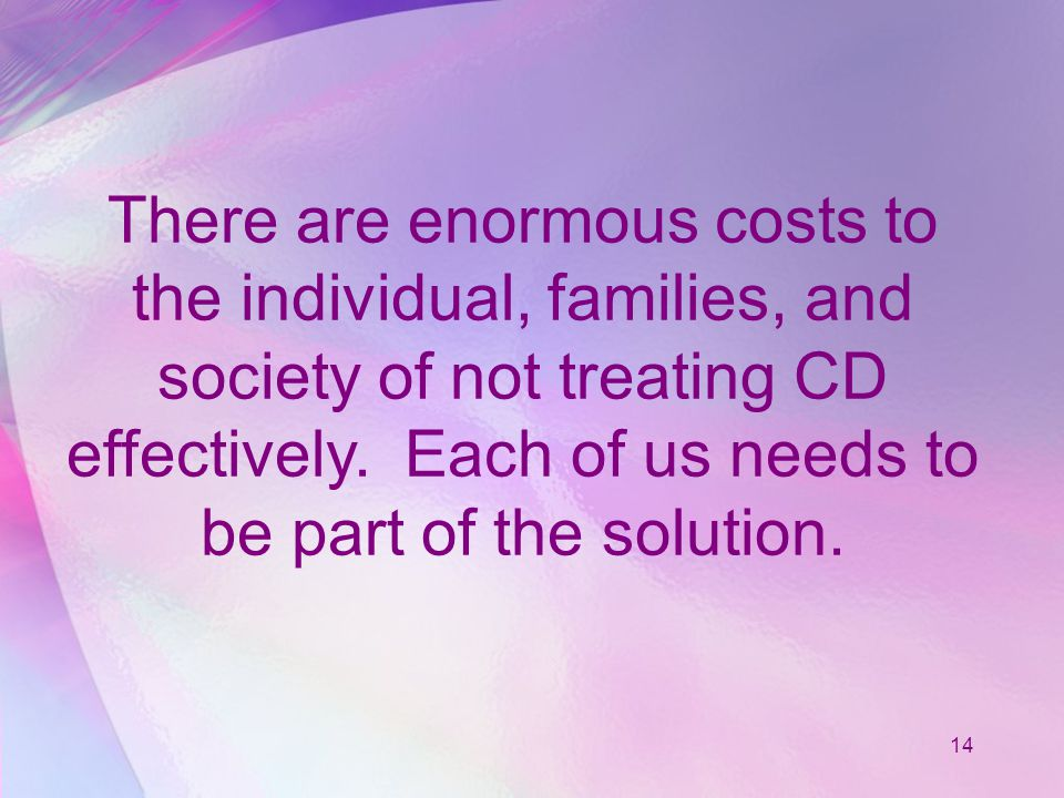 14 There are enormous costs to the individual, families, and society of not treating CD effectively.