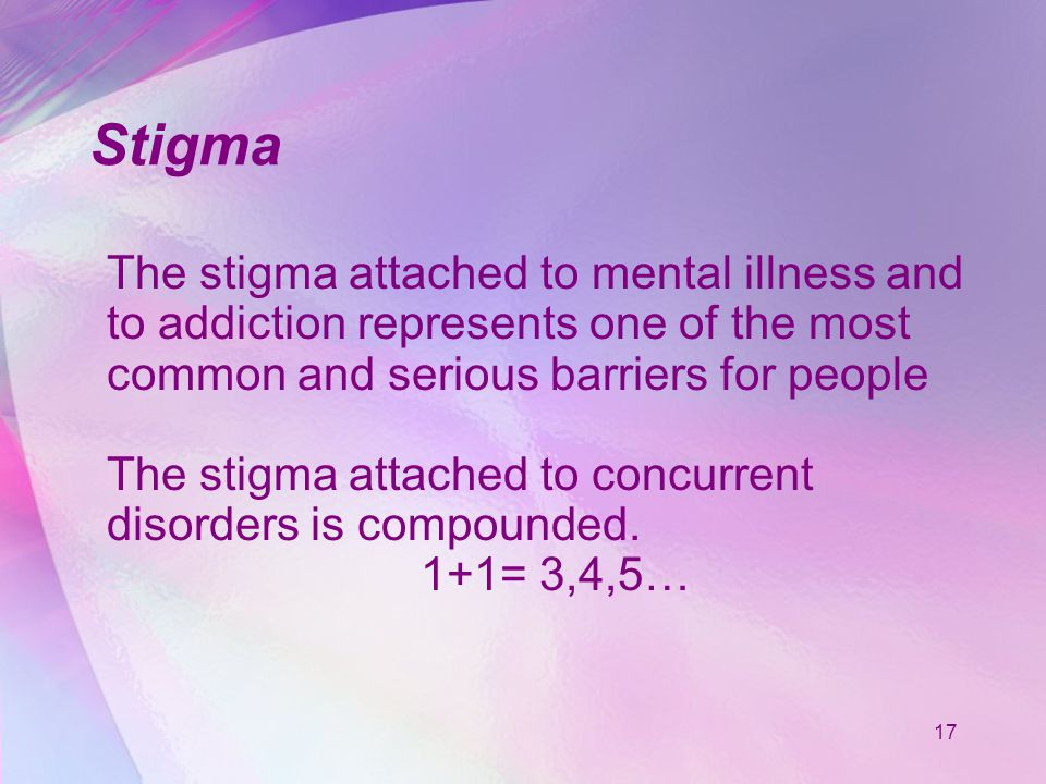 17 Stigma The stigma attached to mental illness and to addiction represents one of the most common and serious barriers for people The stigma attached to concurrent disorders is compounded.