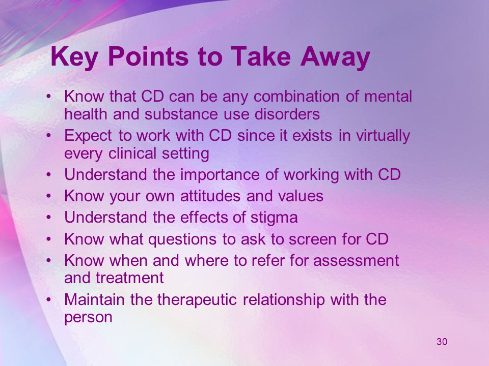 30 Key Points to Take Away Know that CD can be any combination of mental health and substance use disorders Expect to work with CD since it exists in virtually every clinical setting Understand the importance of working with CD Know your own attitudes and values Understand the effects of stigma Know what questions to ask to screen for CD Know when and where to refer for assessment and treatment Maintain the therapeutic relationship with the person