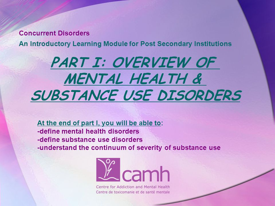 At the end of part I, you will be able to: -define mental health disorders -define substance use disorders -understand the continuum of severity of substance use Concurrent Disorders An Introductory Learning Module for Post Secondary Institutions PART I: OVERVIEW OF MENTAL HEALTH & SUBSTANCE USE DISORDERS