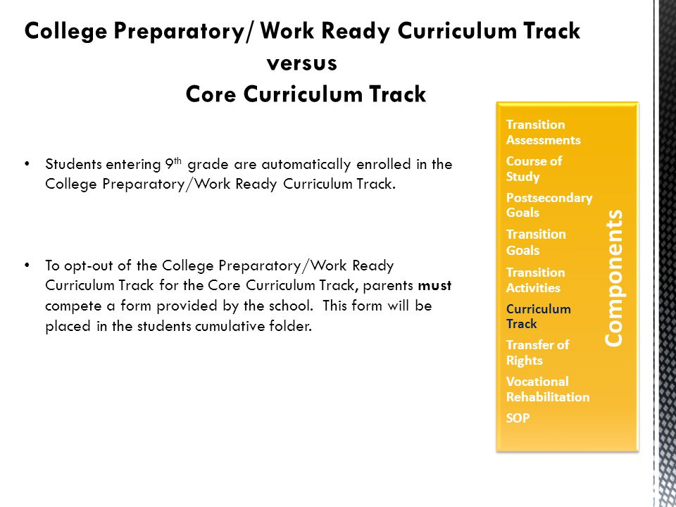 College Preparatory/ Work Ready Curriculum Track versus Core Curriculum Track Students entering 9 th grade are automatically enrolled in the College Preparatory/Work Ready Curriculum Track.