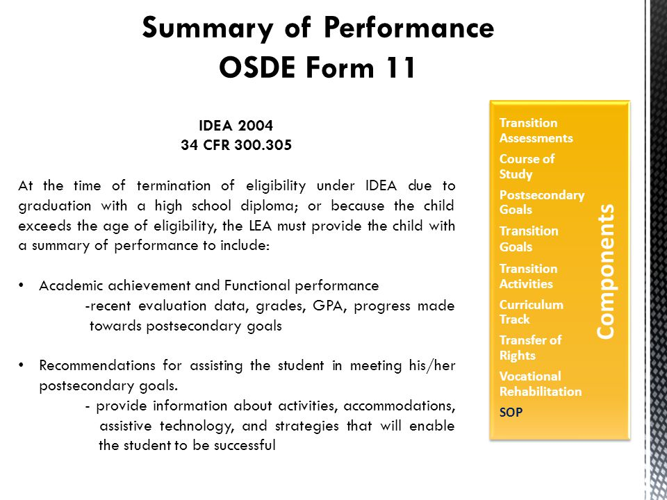 Summary of Performance OSDE Form 11 IDEA 2004 34 CFR 300.305 At the time of termination of eligibility under IDEA due to graduation with a high school diploma; or because the child exceeds the age of eligibility, the LEA must provide the child with a summary of performance to include: Academic achievement and Functional performance -recent evaluation data, grades, GPA, progress made towards postsecondary goals Recommendations for assisting the student in meeting his/her postsecondary goals.