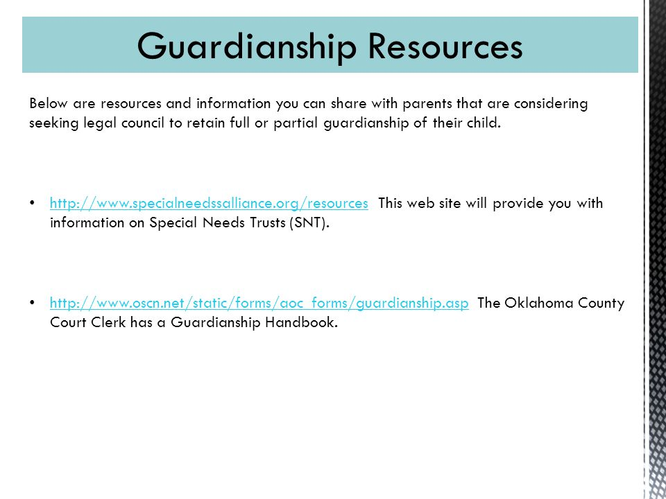 Guardianship Resources Below are resources and information you can share with parents that are considering seeking legal council to retain full or partial guardianship of their child.