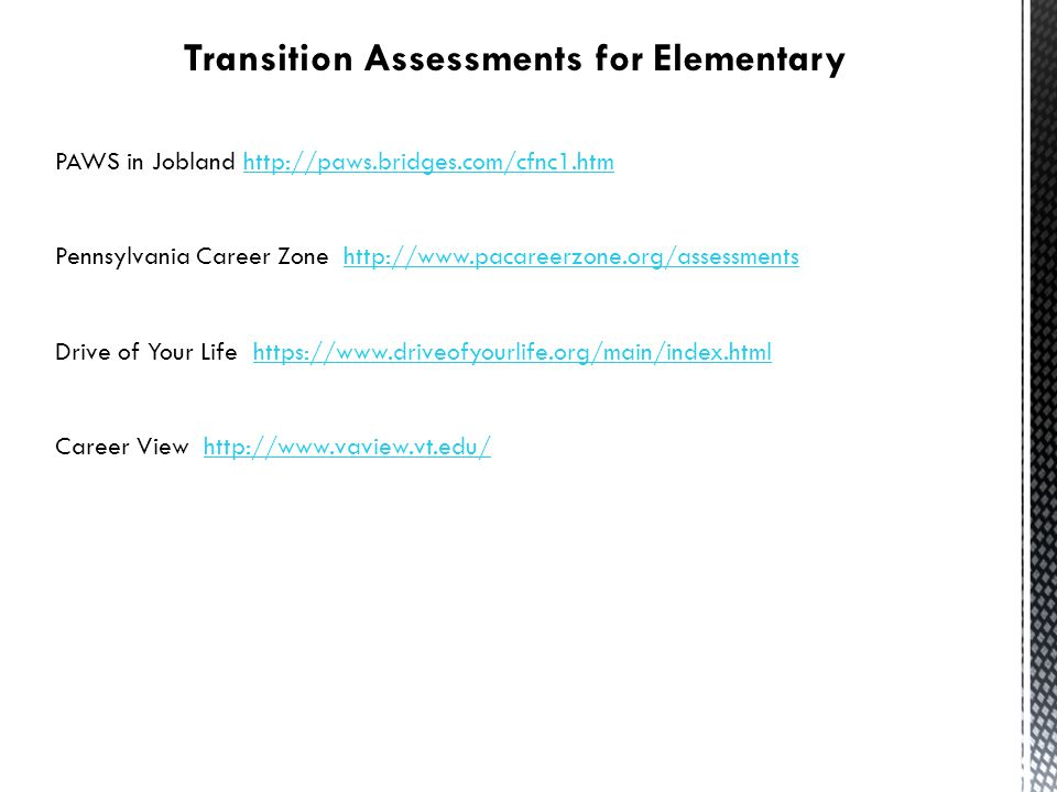 Transition Assessments for Elementary PAWS in Jobland http://paws.bridges.com/cfnc1.htmhttp://paws.bridges.com/cfnc1.htm Pennsylvania Career Zone http://www.pacareerzone.org/assessmentshttp://www.pacareerzone.org/assessments Drive of Your Life https://www.driveofyourlife.org/main/index.htmlhttps://www.driveofyourlife.org/main/index.html Career View http://www.vaview.vt.edu/http://www.vaview.vt.edu/