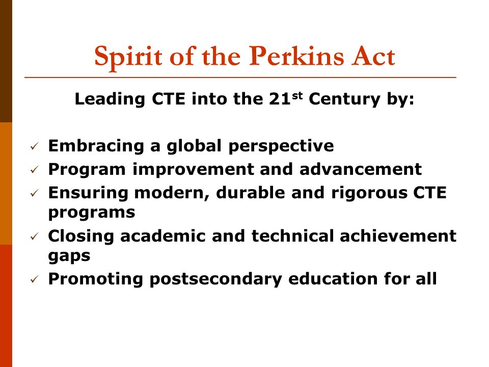 Spirit of the Perkins Act Leading CTE into the 21 st Century by: Embracing a global perspective Program improvement and advancement Ensuring modern, durable and rigorous CTE programs Closing academic and technical achievement gaps Promoting postsecondary education for all