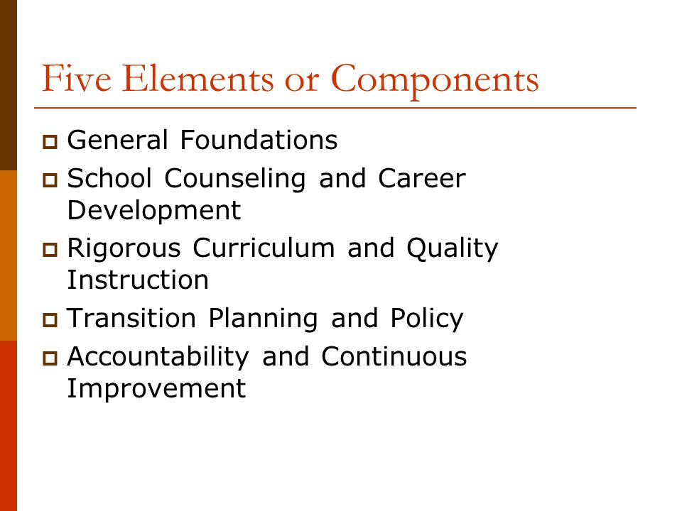 Five Elements or Components  General Foundations  School Counseling and Career Development  Rigorous Curriculum and Quality Instruction  Transition Planning and Policy  Accountability and Continuous Improvement
