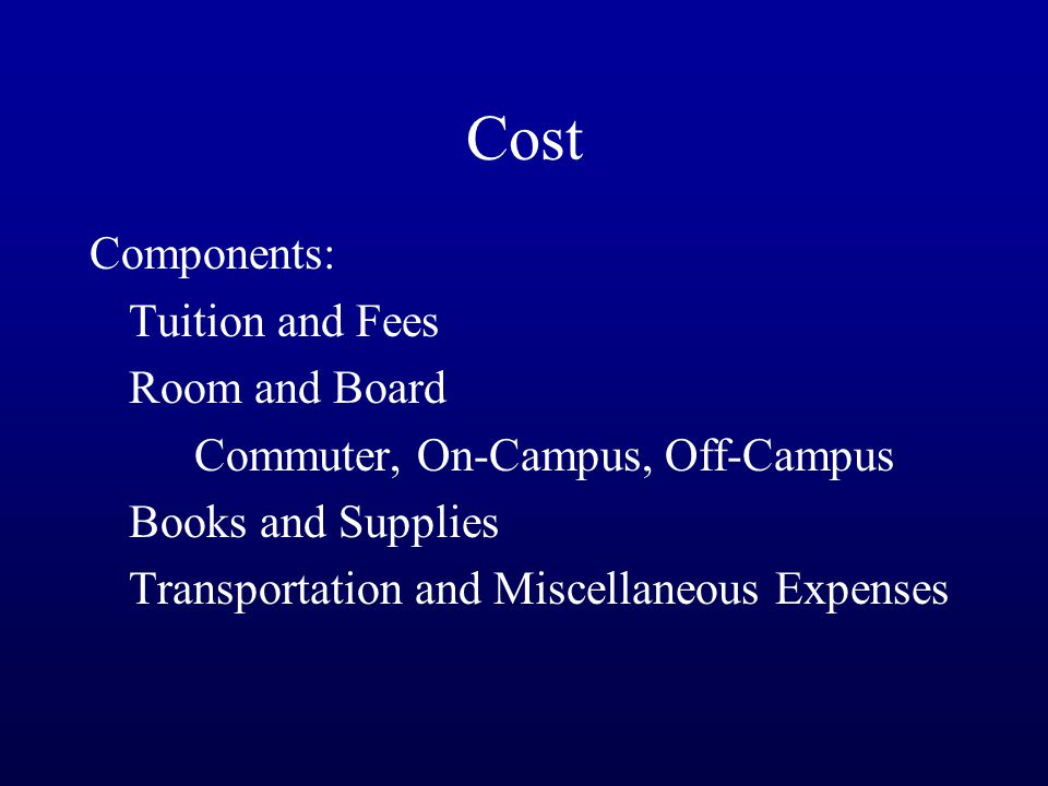 Cost Components: Tuition and Fees Room and Board Commuter, On-Campus, Off-Campus Books and Supplies Transportation and Miscellaneous Expenses