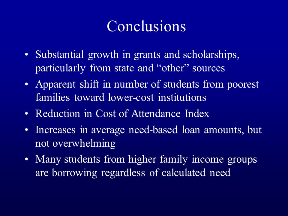 Conclusions Substantial growth in grants and scholarships, particularly from state and other sources Apparent shift in number of students from poorest families toward lower-cost institutions Reduction in Cost of Attendance Index Increases in average need-based loan amounts, but not overwhelming Many students from higher family income groups are borrowing regardless of calculated need