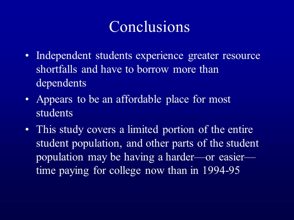 Conclusions Independent students experience greater resource shortfalls and have to borrow more than dependents Appears to be an affordable place for most students This study covers a limited portion of the entire student population, and other parts of the student population may be having a harder—or easier— time paying for college now than in 1994-95