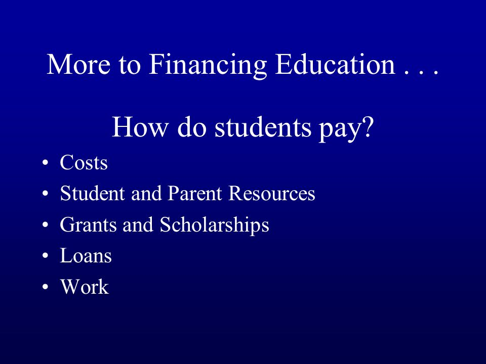 More to Financing Education...How do students pay.