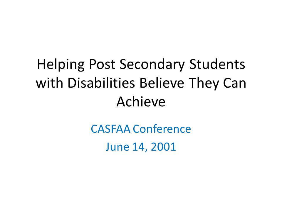 Helping Post Secondary Students with Disabilities Believe They Can Achieve CASFAA Conference June 14, 2001