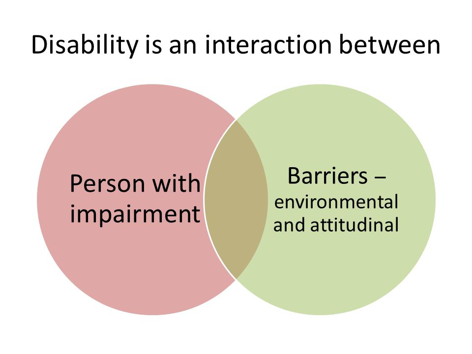 Disability is an interaction between Person with impairment Barriers – environmental and attitudinal