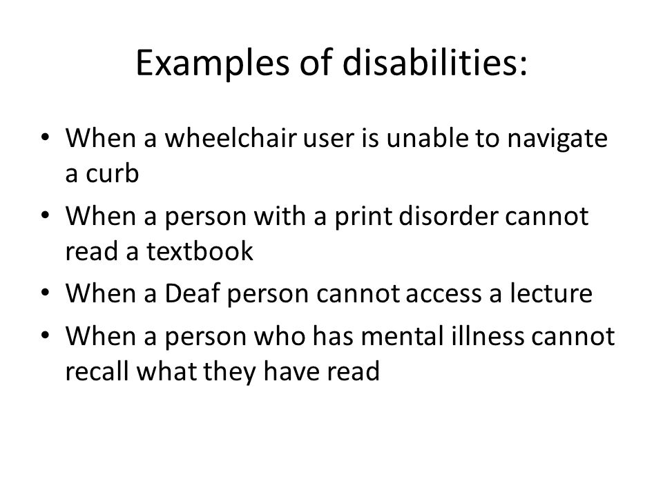 Examples of disabilities: When a wheelchair user is unable to navigate a curb When a person with a print disorder cannot read a textbook When a Deaf p