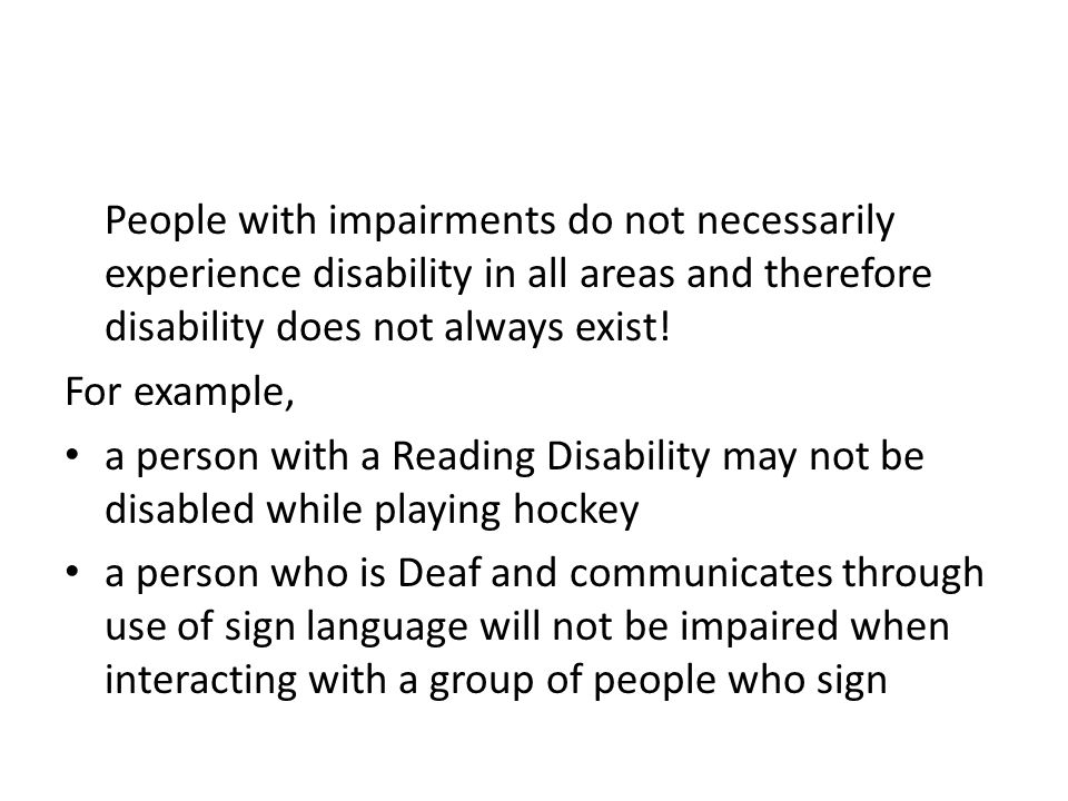 People with impairments do not necessarily experience disability in all areas and therefore disability does not always exist! For example, a person wi