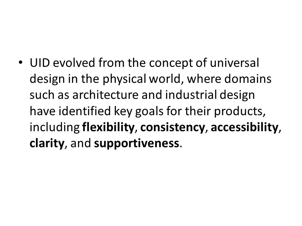 UID evolved from the concept of universal design in the physical world, where domains such as architecture and industrial design have identified key goals for their products, including flexibility, consistency, accessibility, clarity, and supportiveness.