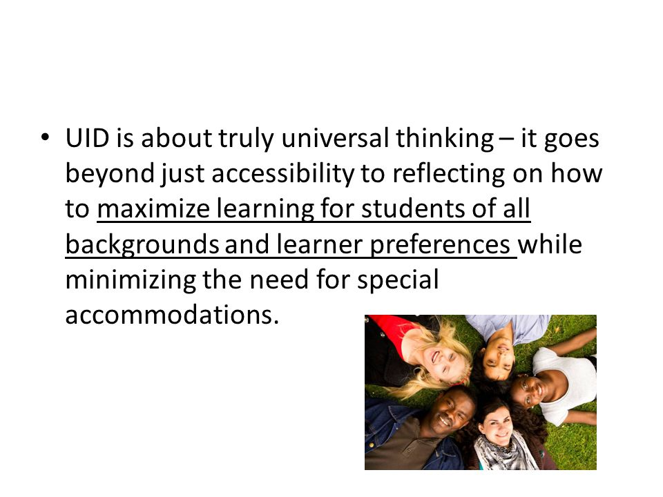 UID is about truly universal thinking – it goes beyond just accessibility to reflecting on how to maximize learning for students of all backgrounds an
