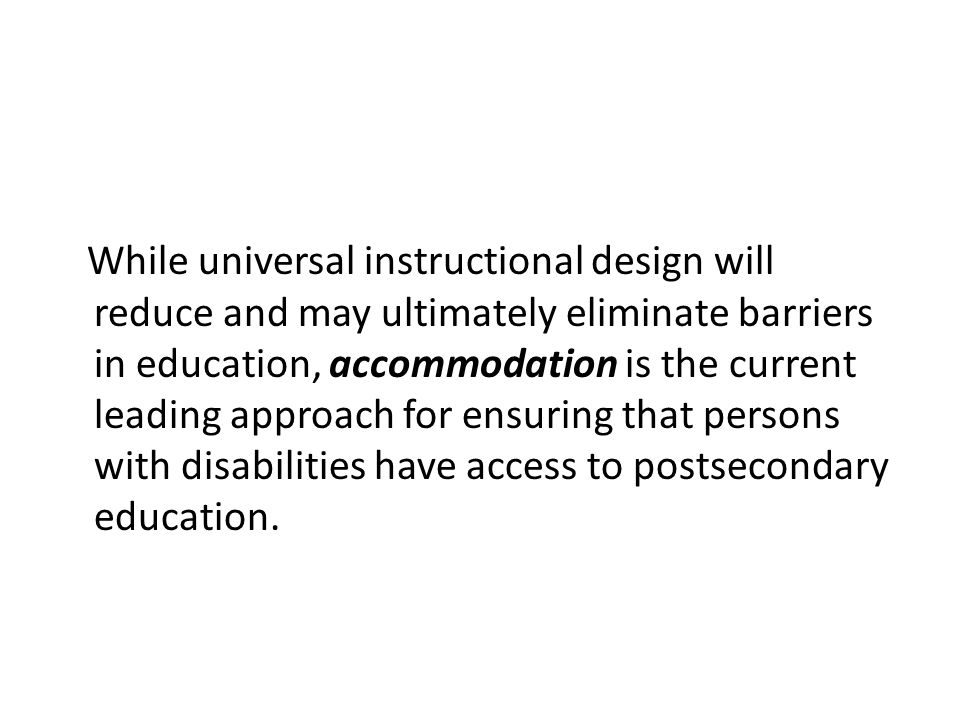 While universal instructional design will reduce and may ultimately eliminate barriers in education, accommodation is the current leading approach for ensuring that persons with disabilities have access to postsecondary education.