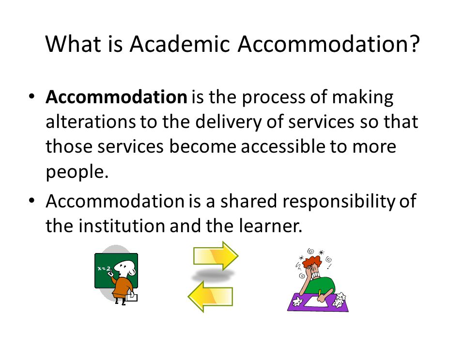 What is Academic Accommodation? Accommodation is the process of making alterations to the delivery of services so that those services become accessibl
