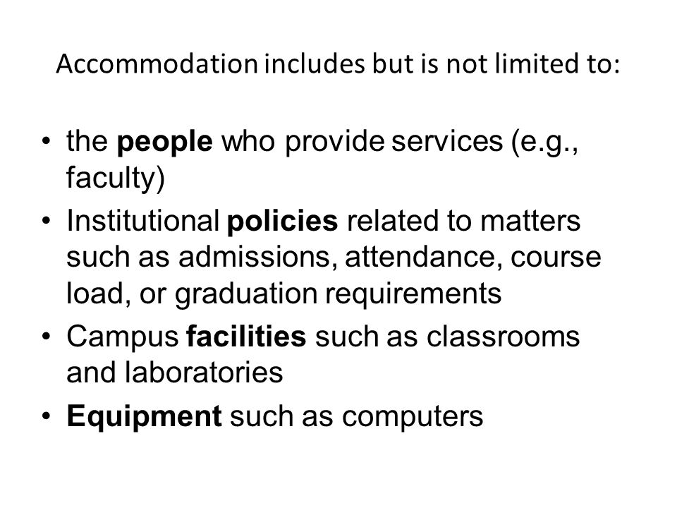 Accommodation includes but is not limited to: the people who provide services (e.g., faculty) Institutional policies related to matters such as admissions, attendance, course load, or graduation requirements Campus facilities such as classrooms and laboratories Equipment such as computers