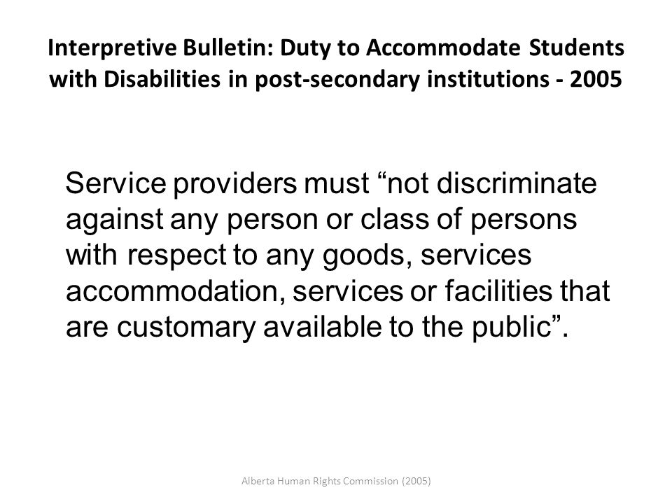 Interpretive Bulletin: Duty to Accommodate Students with Disabilities in post-secondary institutions - 2005 Service providers must not discriminate against any person or class of persons with respect to any goods, services accommodation, services or facilities that are customary available to the public .