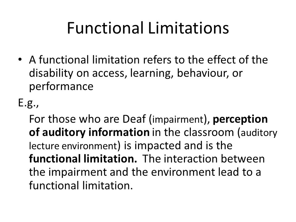 Functional Limitations A functional limitation refers to the effect of the disability on access, learning, behaviour, or performance E.g., For those who are Deaf ( impairment ), perception of auditory information in the classroom ( auditory lecture environment ) is impacted and is the functional limitation.