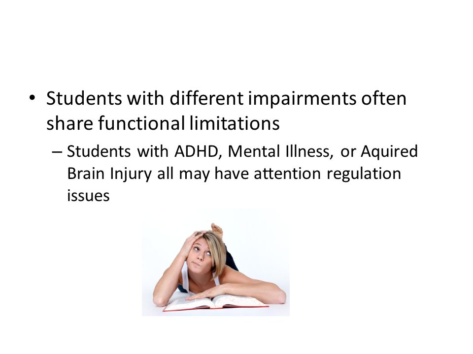 Students with different impairments often share functional limitations – Students with ADHD, Mental Illness, or Aquired Brain Injury all may have atte