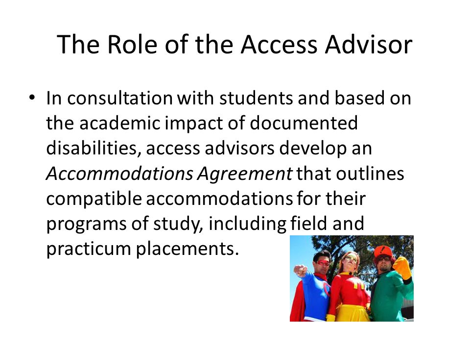 The Role of the Access Advisor In consultation with students and based on the academic impact of documented disabilities, access advisors develop an Accommodations Agreement that outlines compatible accommodations for their programs of study, including field and practicum placements.