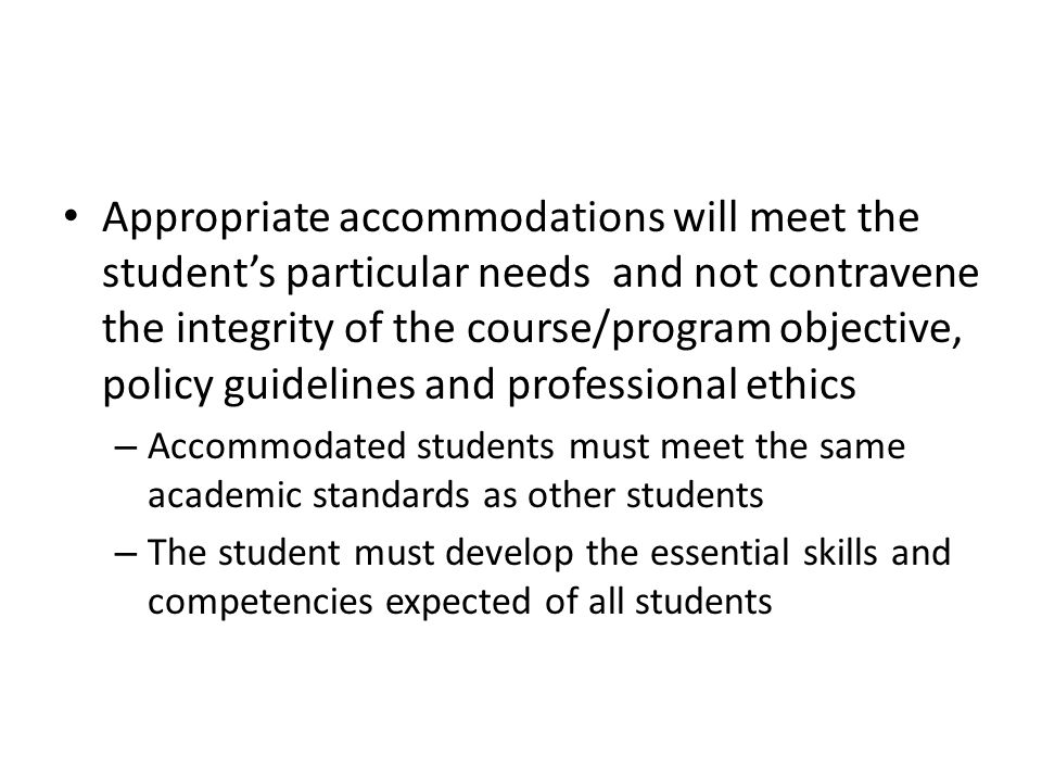 Appropriate accommodations will meet the student's particular needs and not contravene the integrity of the course/program objective, policy guidelines and professional ethics – Accommodated students must meet the same academic standards as other students – The student must develop the essential skills and competencies expected of all students