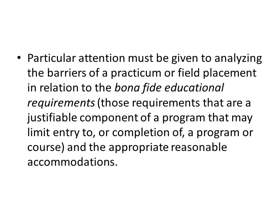 Particular attention must be given to analyzing the barriers of a practicum or field placement in relation to the bona fide educational requirements (