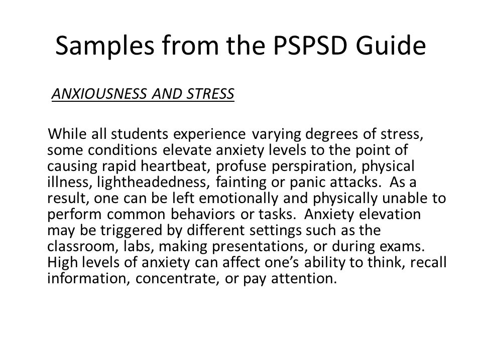 Samples from the PSPSD Guide ANXIOUSNESS AND STRESS While all students experience varying degrees of stress, some conditions elevate anxiety levels to the point of causing rapid heartbeat, profuse perspiration, physical illness, lightheadedness, fainting or panic attacks.