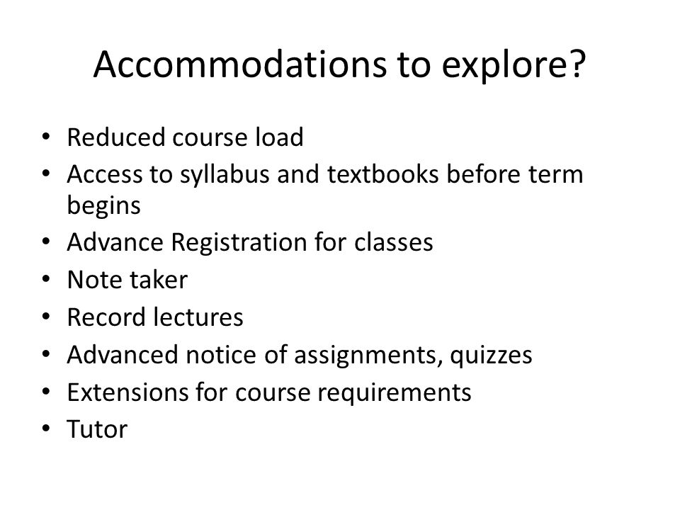 Accommodations to explore? Reduced course load Access to syllabus and textbooks before term begins Advance Registration for classes Note taker Record