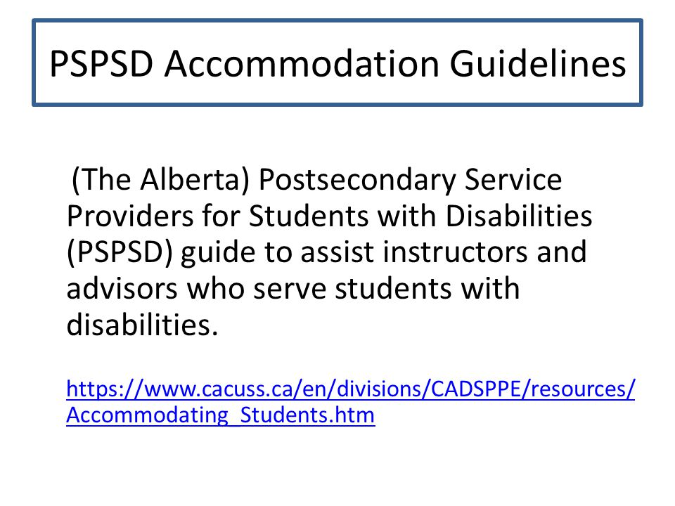 PSPSD Accommodation Guidelines (The Alberta) Postsecondary Service Providers for Students with Disabilities (PSPSD) guide to assist instructors and advisors who serve students with disabilities.