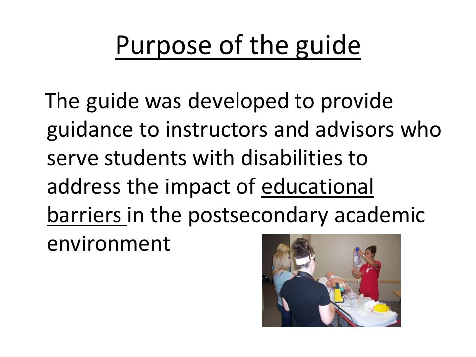 Purpose of the guide The guide was developed to provide guidance to instructors and advisors who serve students with disabilities to address the impact of educational barriers in the postsecondary academic environment