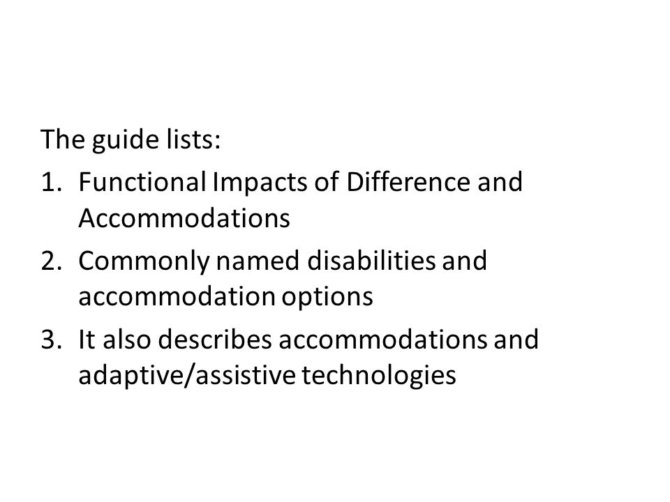 The guide lists: 1.Functional Impacts of Difference and Accommodations 2.Commonly named disabilities and accommodation options 3.It also describes accommodations and adaptive/assistive technologies